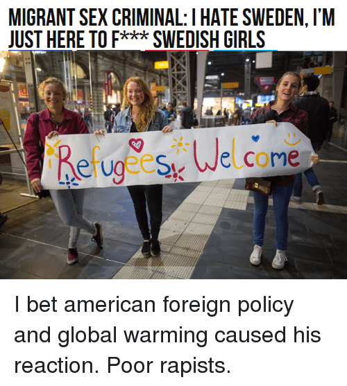 Americanness: MIGRANT SEX CRIMINAL: I HATESWEDEN, l'M  JUST HERE TO F*** SWEDISH GIRLS  Uge esu Welcome I bet american foreign policy and global warming caused his reaction. Poor rapists.