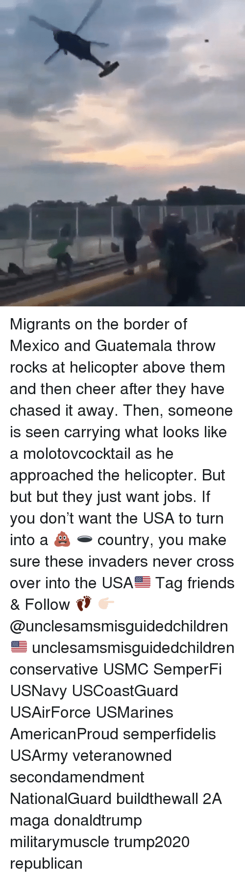 usmc: Migrants on the border of Mexico and Guatemala throw rocks at helicopter above them and then cheer after they have chased it away. Then, someone is seen carrying what looks like a molotovcocktail as he approached the helicopter. But but but they just want jobs. If you don't want the USA to turn into a 💩 🕳 country, you make sure these invaders never cross over into the USA🇺🇸 Tag friends & Follow 👣 👉🏻 @unclesamsmisguidedchildren 🇺🇸 unclesamsmisguidedchildren conservative USMC SemperFi USNavy USCoastGuard USAirForce USMarines AmericanProud semperfidelis USArmy veteranowned secondamendment NationalGuard buildthewall 2A maga donaldtrump militarymuscle trump2020 republican