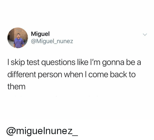 Miguel, Test, and Dank Memes: Miguel  @Miguel_nunez  I skip test questions like I'm gonna be a  different person when l come back to  them @miguelnunez_