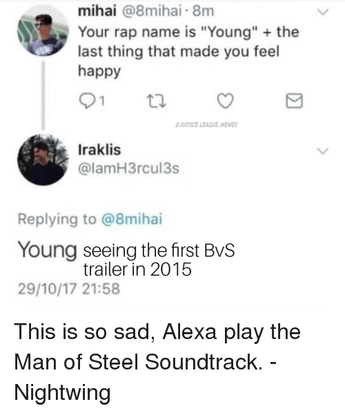 """Justice League Memes: mihai @8mihai 8m  Your rap name is """"Young"""" the  last thing that made you feel  happy  JUSTICE.LEAGUE MEMES  Iraklis  @lamH3rcul3s  Replying to @8mihai  Young seeing the first BvS  29/10/17 21:58  trailer in 2015 This is so sad, Alexa play the Man of Steel Soundtrack. -Nightwing"""