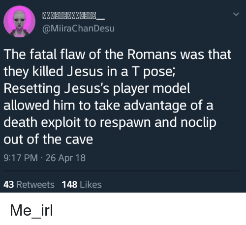 the cave: @MiiraChanDesu  The fatal flaw of the Romans was that  they killed Jesus in a T pose  Resetting Jesus's player model  allowed him to take advantage of a  death exploit to respawn and noclip  out of the cave  9:17 PM 26 Apr 18  43 Retweets 148 Likes Me_irl