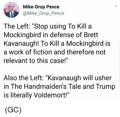 "Memes, Usher, and Work: Mike-Drop Pence  @Mike_Drop_Pence  The Left: ""Stop using To Kill a  Mockingbird in defense of Brett  Kavanaugh! To Kill a Mockingbird is  a work of fiction and therefore not  relevant to this case!""  Also the Left: ""Kavanaugh will usher  in The Handmaiden's Tale and Trump  is literally Voldemort!"" (GC)"