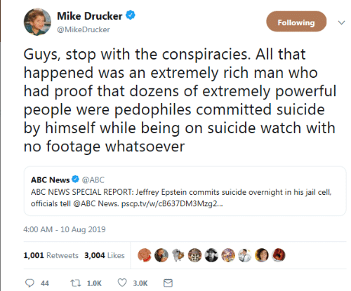 Abc, Jail, and News: Mike Drucker  Following  @MikeDrucker  Guys, stop with the conspiracies. All that  happened was an extremely rich man who  had proof that dozens of extremely powerful  people were pedophiles committed suicide  by himself while being on suicide watch with  no footage whatsoever  ABC News @ABC  ABC NEWS SPECIAL REPORT: Jeffrey Epstein commits suicide overnight in his jail cel,  officials tell @ABC News. pscp.tv/w/CB637DM3 Mzg..  4:00 AM - 10 Aug 2019  1,001 Retweets 3,004 Likes  t 1.0K  44  3.0K
