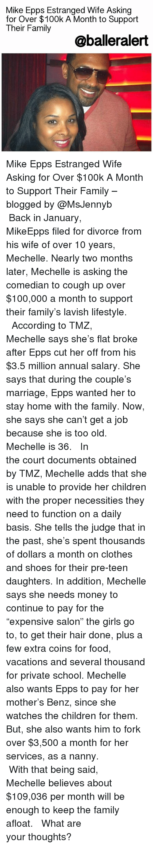 """the comedian: Mike Epps Estranged Wife Asking  for Over $100k A Month to Support  Their Family  @baller alert Mike Epps Estranged Wife Asking for Over $100k A Month to Support Their Family – blogged by @MsJennyb ⠀⠀⠀⠀⠀⠀⠀⠀⠀ ⠀⠀⠀⠀⠀⠀⠀⠀⠀ Back in January, MikeEpps filed for divorce from his wife of over 10 years, Mechelle. Nearly two months later, Mechelle is asking the comedian to cough up over $100,000 a month to support their family's lavish lifestyle. ⠀⠀⠀⠀⠀⠀⠀⠀⠀ ⠀⠀⠀⠀⠀⠀⠀⠀⠀ According to TMZ, Mechelle says she's flat broke after Epps cut her off from his $3.5 million annual salary. She says that during the couple's marriage, Epps wanted her to stay home with the family. Now, she says she can't get a job because she is too old. Mechelle is 36. ⠀⠀⠀⠀⠀⠀⠀⠀⠀ ⠀⠀⠀⠀⠀⠀⠀⠀⠀ In the court documents obtained by TMZ, Mechelle adds that she is unable to provide her children with the proper necessities they need to function on a daily basis. She tells the judge that in the past, she's spent thousands of dollars a month on clothes and shoes for their pre-teen daughters. In addition, Mechelle says she needs money to continue to pay for the """"expensive salon"""" the girls go to, to get their hair done, plus a few extra coins for food, vacations and several thousand for private school. Mechelle also wants Epps to pay for her mother's Benz, since she watches the children for them. But, she also wants him to fork over $3,500 a month for her services, as a nanny. ⠀⠀⠀⠀⠀⠀⠀⠀⠀ ⠀⠀⠀⠀⠀⠀⠀⠀⠀ With that being said, Mechelle believes about $109,036 per month will be enough to keep the family afloat. ⠀⠀⠀⠀⠀⠀⠀⠀⠀ ⠀⠀⠀⠀⠀⠀⠀⠀⠀ What are your thoughts?"""
