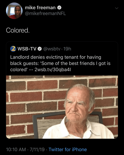 7/11: mike freeman  @mikefreeman N FL  Colored.  2 WSB-TV  @wsbtv 19h  Landlord denies evicting tenant for having  black guests: 'Some of the best friends I got is  colored  2wsb.tv/30qba4l  10:10 AM 7/11/19 Twitter for iPhone