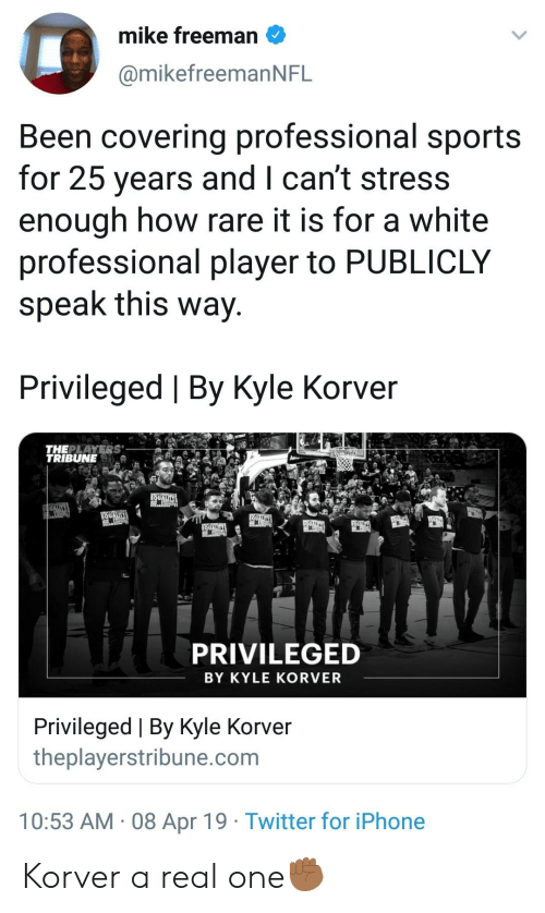 Blackpeopletwitter, Funny, and Iphone: mike freeman  @mikefreemanNFL  Been covering professional sports  for 25 years and I can't stress  enough how rare it is for a white  professional player to PUBLICLY  speak this way  Privileged | By Kyle Korver  THEPLAYERS  TRIBUNE  PRIVILEGED  BY KYLE KORVER  Privileged | By Kyle Korver  theplayerstribune.com  10:53 AM 08 Apr 19 Twitter for iPhone Korver a real one✊🏾