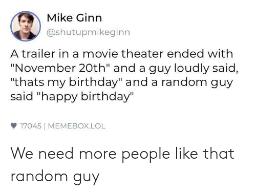 """Birthday, Lol, and Happy Birthday: Mike Ginn  @shutupmikeginn  A trailer in a movie theater ended with  """"November 20th"""" and a guy loudly said,  """"thats my birthday"""" and a random guy  said """"happy birthday""""  17045 