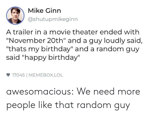 """Birthday, Lol, and Tumblr: Mike Ginn  @shutupmikeginn  A trailer in a movie theater ended with  """"November 20th"""" and a guy loudly said,  """"thats my birthday"""" and a random guy  said """"happy birthday""""  17045 