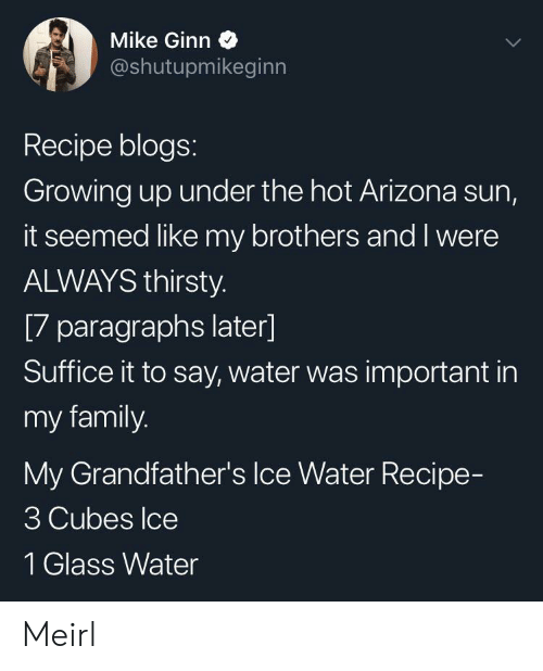 Paragraphs: Mike Ginn  @shutupmikeginn  Recipe blogs:  Growing up under the hot Arizona sun,  it seemed like my brothers and I were  ALWAYS thirsty.  [7 paragraphs later]  Suffice it to say, water was important in  my family.  My Grandfather's Ice Water Recipe-  3 Cubes Ice  1 Glass Water Meirl