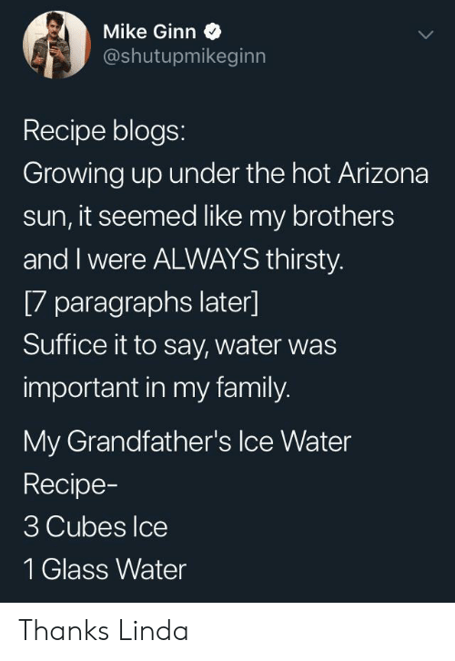 Paragraphs: Mike Ginn  @shutupmikeginn  Recipe blogs:  Growing up under the hot Arizona  sun, it seemed like my brothers  and I were ALWAYS thirsty.  [7 paragraphs later]  Suffice it to say, water was  important in my family.  My Grandfather's Ice Water  Recipe-  3 Cubes Ice  1 Glass Water Thanks Linda