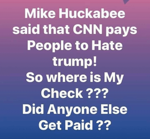 cnn.com, Memes, and Trump: Mike Huckabee  said that CNN pays  People to Hate  trump!  So where is My  Check???  Did Anyone Else  Get Paid ??