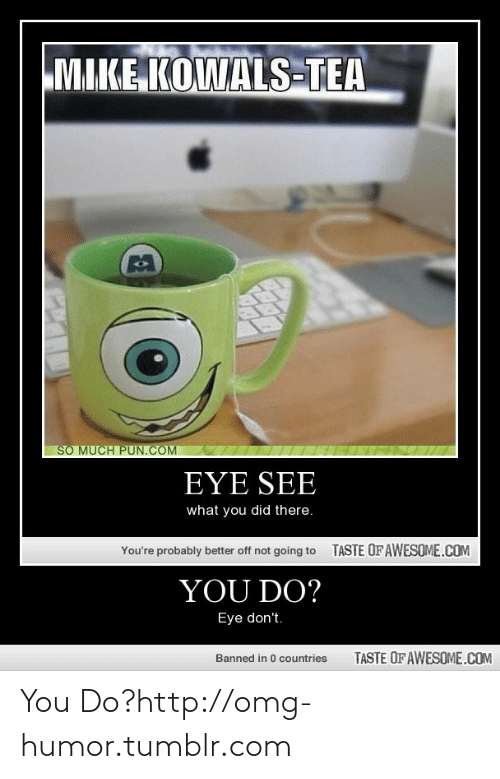 So Much Pun Com: MIKE KOWALS-TEA  SO MUCH PUN.COM  EYE SEE  what you did there.  TASTE OFAWESOME.COM  You're probably better off not going to  YOU DO?  Eye don't.  TASTE OF AWESOME.COM  Banned in 0 countries You Do?http://omg-humor.tumblr.com