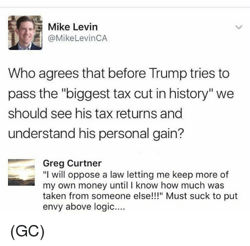"Passe: Mike Levin  @MikeLevinCA  Who agrees that before Trump tries to  pass the ""biggest tax cut in history'""we  should see his tax returns and  understand his personal gain?  Greg Curtner  ""I will oppose a law letting me keep more of  my own money until I know how much was  taken from someone else!"" Must suck to put  envy above logic.... (GC)"