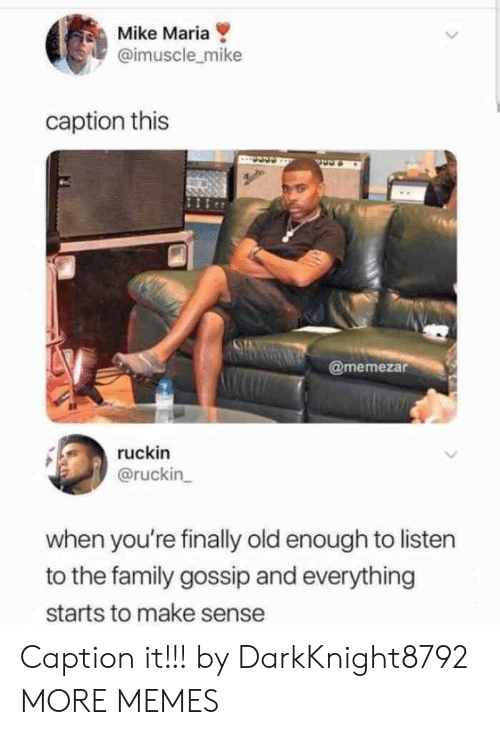 Caption This: Mike Maria  @imuscle_mike  caption this  @memezar  ruckin  @ruckin  when you're finally old enough to listen  to the family gossip and everything  starts to make sense Caption it!!! by DarkKnight8792 MORE MEMES
