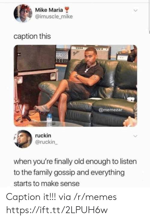 Caption This: Mike Maria  @imuscle_mike  caption this  @memezar  ruckin  @ruckin  when you're finally old enough to listen  to the family gossip and everything  starts to make sense Caption it!!! via /r/memes https://ift.tt/2LPUH6w