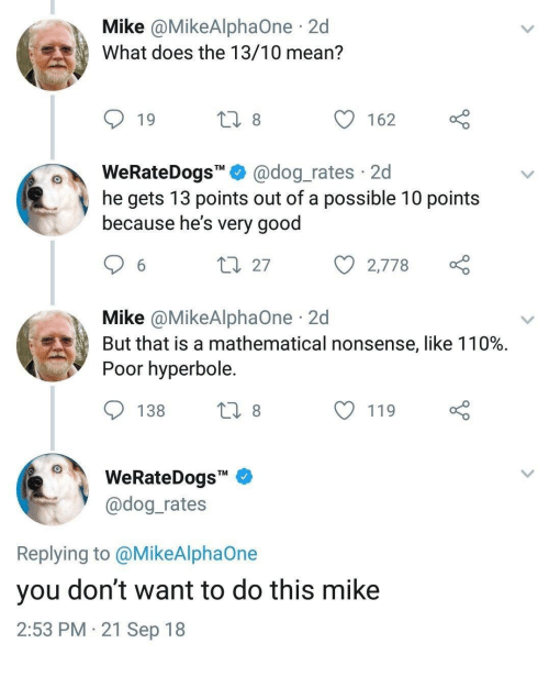 """Andrew Bogut: Mike @MikeAlphaOne 2d  What does the 13/10 mean?  19  162  WeRateDogs"""""""" @dog_rates 2d  he gets 13 points out of a possible 10 points  because he's very good  27  с 2,778  Mike @MikeAlphaOne 2d  But that is a mathematical nonsense, like 110%.  Poor hyperbole  138  119  WeRateDogs""""  @dog rates  Replying to @MikeAlphaOne  you don't want to do this mike  2:53 PM 21 Sep 18"""