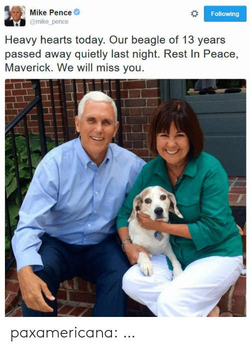 we will miss you: Mike Pence  Following  @mike_pence  Heavy hearts today. Our beagle of 13 years  passed away quietly last night. Rest In Peace,  Maverick. We will miss you. paxamericana:  …