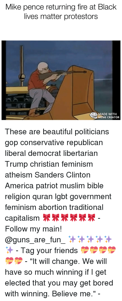 """meme creator: Mike pence returning fire at Black  lives matter protestors  MADE WITH  MEME CREATOR These are beautiful politicians gop conservative republican liberal democrat libertarian Trump christian feminism atheism Sanders Clinton America patriot muslim bible religion quran lgbt government feminism abortion traditional capitalism 🎀🎀🎀🎀🎀🎀 - Follow my main! @guns_are_fun_ ✨✨✨✨✨✨ - Tag your friends 💝💝💝💝💝💝 - """"It will change. We will have so much winning if I get elected that you may get bored with winning. Believe me."""" -"""