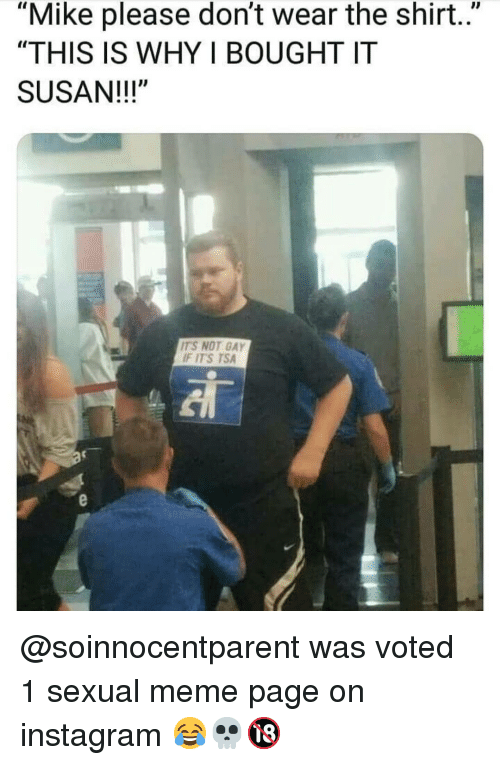 """Instagram, Meme, and Memes: """"Mike please don't wear the shirt..""""  """"THIS IS WHY I BOUGHT IT  SUSAN!!!""""  ITS NOT GAY  F ITS TSA @soinnocentparent was voted 1 sexual meme page on instagram 😂💀🔞"""