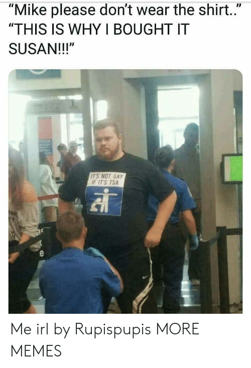 """Dank, Memes, and Target: """"Mike please don't wear the shirt..""""  """"THIS IS WHY I BOUGHT IT  SUSAN!!!""""  ITS NOT GAY  F ITS TSA Me irl by Rupispupis MORE MEMES"""