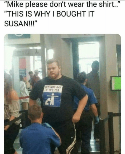 "tsa: ""Mike please don't wear the shirt.""  ""THIS IS WHY I BOUGHT IT  SUSAN!!!""  IT'S NOT GAY  IT'S TSA"
