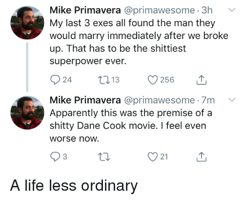 Dane: Mike Primavera @primawesome. 3h  My last 3 exes all found the man they  would marry immediately after we broke  up. That has to be the shittiest  superpower ever.  Mike Primavera @primawesome 7m V  Apparently this was the premise of a  shitty Dane Cook movie. I feel even  Worse now.  3  21 A life less ordinary
