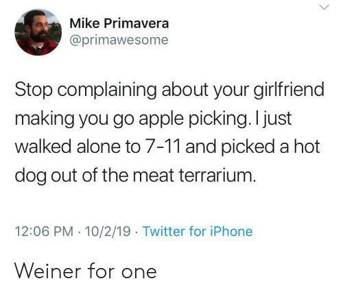 Your Girlfriend: Mike Primavera  @primawesome  Stop complaining about your girlfriend  making you go apple picking. I just  walked alone to 7-11 and picked a hot  dog out of the meat terrarium.  12:06 PM 10/2/19 Twitter for iPhone Weiner for one