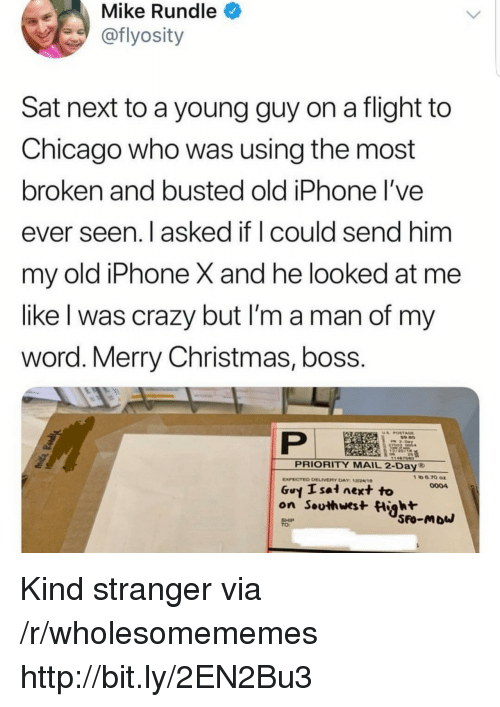 Chicago, Christmas, and Crazy: Mike Rundle  @flyosity  Sat next to a young guy on a flight to  Chicago who was using the most  broken and busted old iPhone l've  ever seen. I asked if I could send him  my old iPhone X and he looked at me  like l was crazy but l'm a man of my  word. Merry Christmas, boss.  US POSTAGE  PRIORITY MAIL 2-Day ®  Guy Isai next to  on Southwest Hight  0004  SHIP  TO: Kind stranger via /r/wholesomememes http://bit.ly/2EN2Bu3