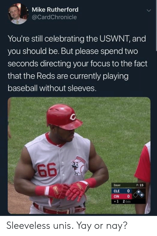 rutherford: Mike Rutherford  @CardChronicle  You're still celebrating the USWNT, and  you should be. But please spend two  seconds directing your focus to the fact  that the Reds are currently playing  baseball without sleeves.  660  Bauer  P: 15  CLE  CIN  2 Outs  1 Sleeveless unis. Yay or nay?
