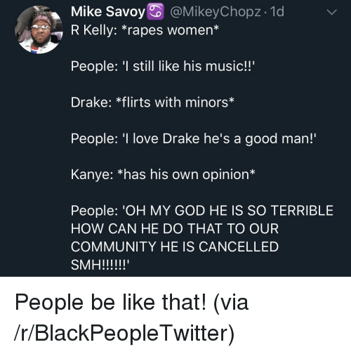 "Be Like, Blackpeopletwitter, and Community: Mike Savoy @MikeyChopz- 1d  7 R Kelly: ""rapes women*  People: still like his music!!'  Drake: *flirts with minors*  People: 'I love Drake he's a good man!  Kanye: *has his own opinion*  People: 'OH MY GOD HE IS SO TERRIBLE  HOW CAN HE DO THAT TO OUR  COMMUNITY HE IS CANCELLED People be like that! (via /r/BlackPeopleTwitter)"