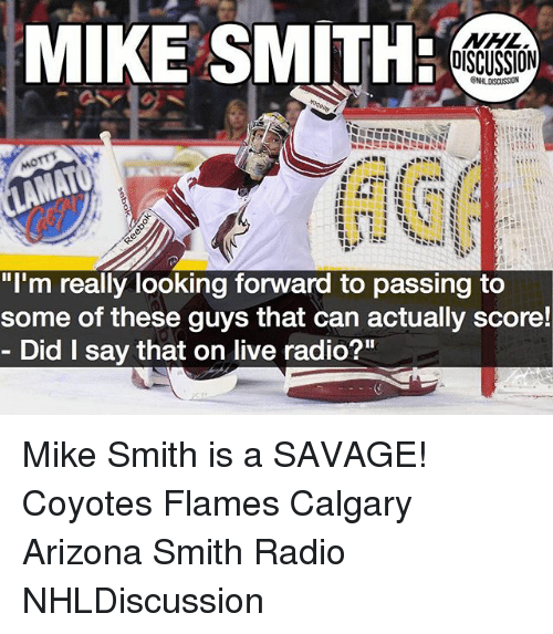 """Memes, National Hockey League (NHL), and Radio: MIKE SMITH  NHL  OISCUSSION  """"I'm really looking forward to passing to  some of these guys that can actually score!  Did I say that on live radio?"""" Mike Smith is a SAVAGE! Coyotes Flames Calgary Arizona Smith Radio NHLDiscussion"""