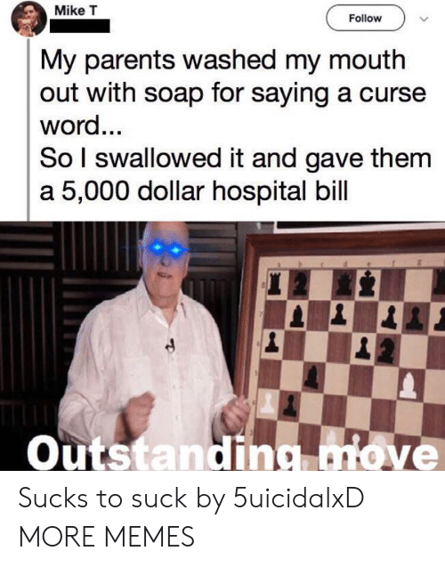 Curse Word: Mike T  Follow  My parents washed my mouth  out with soap for saying a curse  word...  So I swallowed it and gave them  a 5,000 dollar hospital bill  Outstanding move Sucks to suck by 5uicidalxD MORE MEMES