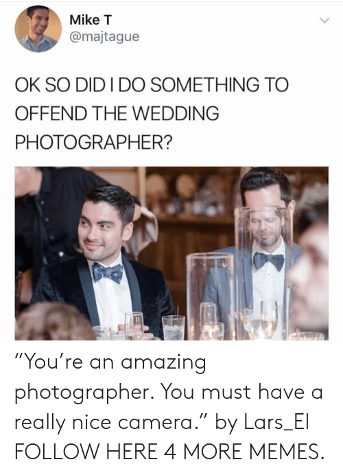 """lars: Mike T  @majtague  OK SO DID I DO SOMETHING TO  OFFEND THE WEDDING  PHOTOGRAPHER? """"You're an amazing photographer. You must have a really nice camera."""" by Lars_El FOLLOW HERE 4 MORE MEMES."""