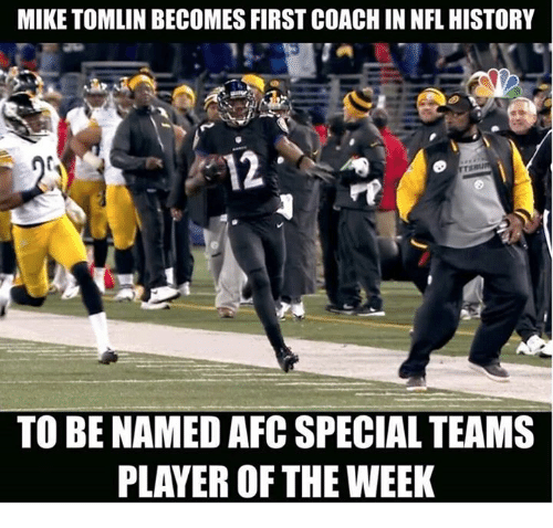 Memes, Mike Tomlin, and History: MIKE TOMLIN BECOMES FIRST COACHINNFL HISTORY  12  TO BE NAMED AFC SPECIAL TEAMS  PLAYER OF THE WEEK