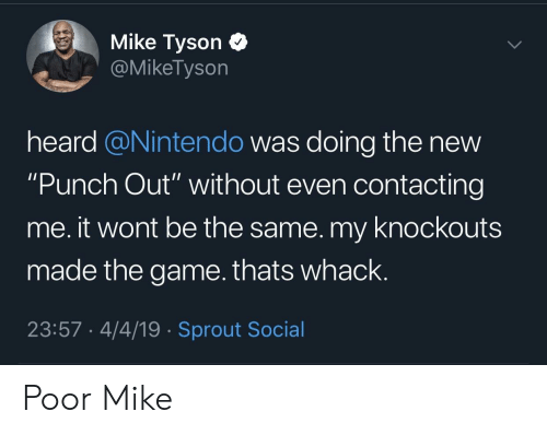 "Mike Tyson, Nintendo, and The Game: Mike Tyson C  @MikeTyson  heard @Nintendo was doing the new  ""Punch Out"" without even contacting  me. it wont be the same. my knockouts  made the game.thats whack.  23:57 4/4/19 Sprout Social Poor Mike"