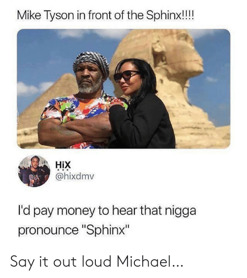 "hear that: Mike Tyson in front of the Sphinx!!!  HiX  @hixdmv  l'd pay money to hear that nigga  pronounce ""Sphinx"" Say it out loud Michael…"