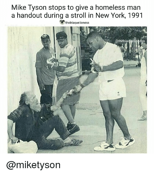 homeless man: Mike Tyson stops to give a homeless man  a handout during a stroll in New York, 1991  theblaquelioness  @thèblaqyeligness @miketyson ♡