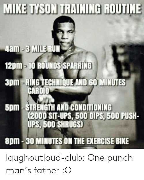 One-Punch Man: MIKE TYSON TRAINING ROUTINE  4am-3 MILE RUN  12pm-10 ROUNDS SPARRING  3pm-RING TECHNIOQUE AND 60 MINUTES  CARDID  5pm-STRENGTH AND CONDITIONING  (2000 SIT-UPS, 500 DIPS, 500 PUSH-  UPS, 500 SHRUGS)  8pm-30 MINUTES ON THE EXERCISE BIKE laughoutloud-club:  One punch man's father :O