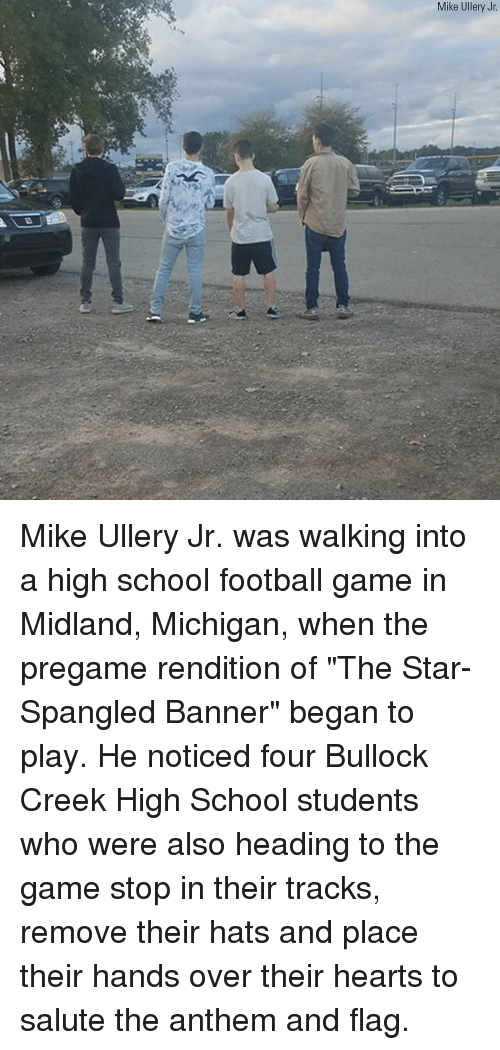 """Football, Memes, and School: Mike Ullery Jr Mike Ullery Jr. was walking into a high school football game in Midland, Michigan, when the pregame rendition of """"The Star-Spangled Banner"""" began to play. He noticed four Bullock Creek High School students who were also heading to the game stop in their tracks, remove their hats and place their hands over their hearts to salute the anthem and flag."""