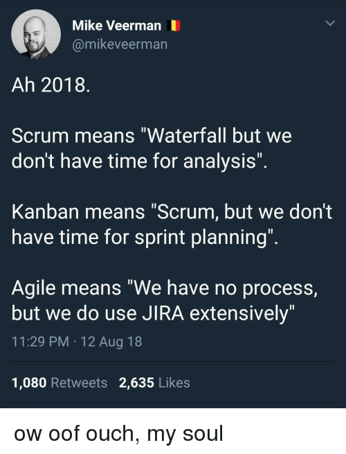 """jira: Mike Veerman  @mikeveerman  Ah 2018  Scrum means """"Waterfall but we  don't have time for analysIs  Kanban means """"Scrum, but we don't  have time for sprint planning  Agile means """"We have no process,  but we do use JIRA extensively  11:29 PM 12 Aug 18  1,080 Retweets 2,635 Likes ow oof ouch, my soul"""