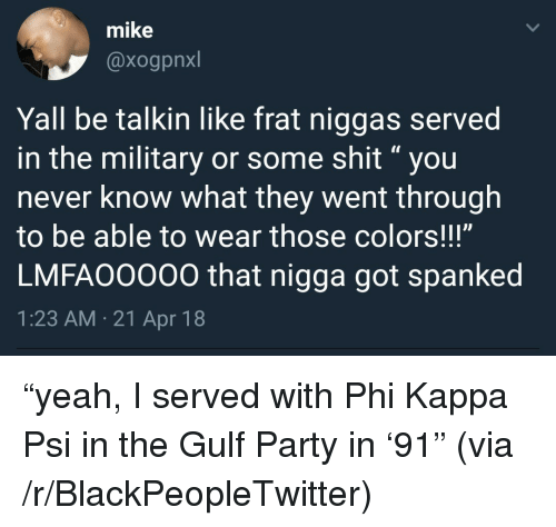 "Blackpeopletwitter, Party, and Yeah: mike  @xogpnxl  Yall be talkin like frat niggas served  in the military or some shit""you  never know what they went through  to be able to wear those colors!!!""  LMFAO0000 that nigga got spanked  1:23 AM.21 Apr 18 <p>&ldquo;yeah, I served with Phi Kappa Psi in the Gulf Party in &lsquo;91&rdquo; (via /r/BlackPeopleTwitter)</p>"