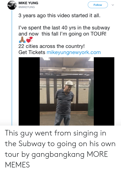 Dank, Fall, and Memes: MIKE YUNG  @MIKEYUNG  Follow  3 years ago this video started it all  l've spent the last 40 yrs in the subway  and now this fall l'm going on TOUR!  22 cities across the country!  Get Tickets mikeyungnewyork.com This guy went from singing in the Subway to going on his own tour by gangbangkang MORE MEMES