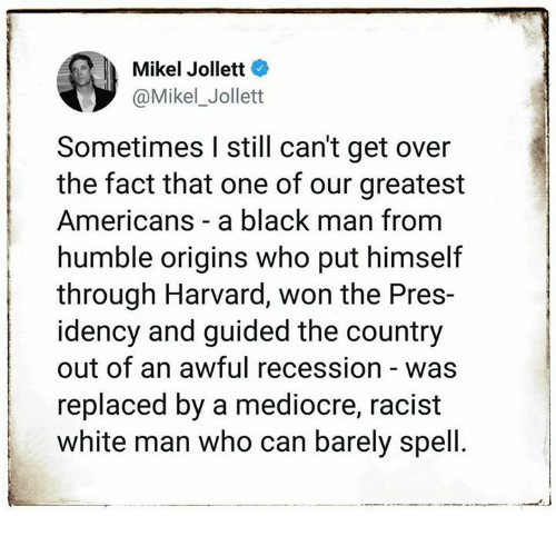 origins: Mikel Jollett  Mikel_Jollet  Sometimes I still can't get over  the fact that one of our greatest  Americans a black man from  humble origins who put himself  through Harvard, won the Pres-  idency and guided the country  out of an awful recession - was  replaced by a mediocre, racist  white man who can barely spell.