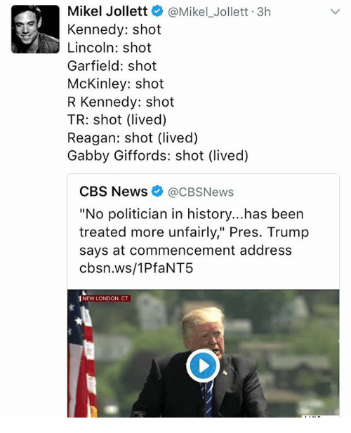 """mckinley: Mikel Jollett  @Mikel Jollett 3h  Kennedy: shot  Lincoln: shot  Garfield: shot  McKinley: shot  R Kennedy: shot  TR: shot (lived)  Reagan: shot (lived)  Gabby Giffords: shot (lived)  CBS News @CBSNews  """"No politician in history...has been  treated more unfairly,"""" Pres. Trump  says at commencement address  cbsn.ws/1PfaNT5  1NEW LONDON, CT"""