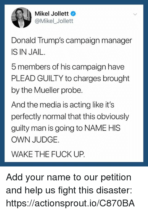 Donald Trumps: Mikel Jollett  @Mikel_ Jollett  Donald Trump's campaign manager  IS IN JAIL.  5 members of his campaign have  PLEAD GUILTY to charges brought  by the Mueller probe  And the media is acting like it's  perfectly normal that this obviously  guilty man is going to NAME HIS  OWN JUDGE.  WAKE THE FUCK UP. Add your name to our petition and help us fight this disaster: https://actionsprout.io/C870BA