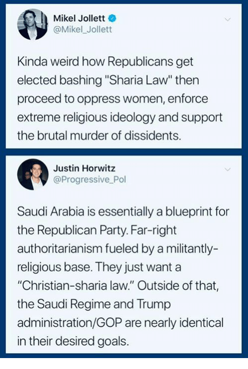"Republican Party: Mikel Jollett  @Mikel_Jollett  Kinda weird how Republicans get  elected bashing ""Sharia Law"" thern  proceed to oppress women, enforce  extreme religious ideology and support  the brutal murder of dissidents.  Justin Horwitz  @Progressive Pol  Saudi Arabia is essentially a blueprint for  the Republican Party. Far-right  authoritarianism fueled by a militantly-  religious base. They just want a  ""Christian-sharia law."" Outside of that,  the Saudi Regime and Trump  administration/GOP are nearly identical  in their desired goals."
