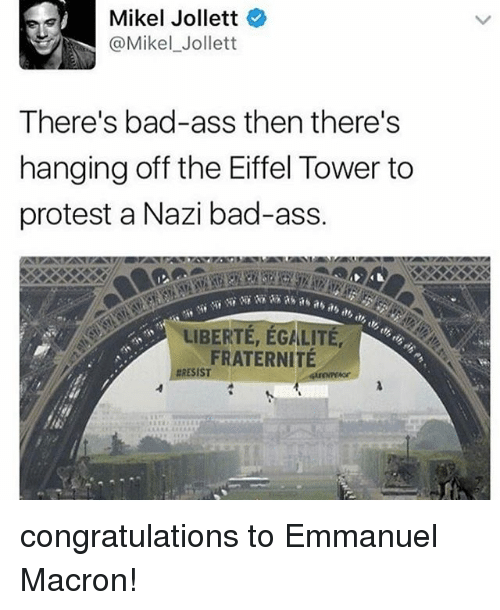 Eiffel Towering: Mikel Jollett  @Mikel Jollett  There's bad-ass then there's  hanging off the Eiffel Tower to  protest a Nazi bad-ass.  LIBERTE, EGALITE,  FRATERNITE  RESIST congratulations to Emmanuel Macron!