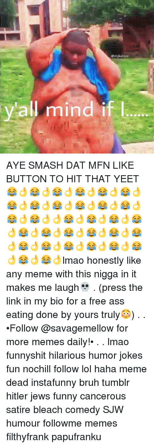 Ass, Ass Eating, and Bruh: @mikelzzz  all mind if l AYE SMASH DAT MFN LIKE BUTTON TO HIT THAT YEET😂👌😂👌😂👌😂👌😂👌😂👌😂👌😂👌😂👌😂👌😂👌😂👌😂👌😂👌👌😂👌😂👌😂👌😂👌😂👌😂👌😂👌😂👌😂👌😂👌😂👌😂👌😂👌😂👌😂👌😂👌😂👌😂👌lmao honestly like any meme with this nigga in it makes me laugh💀 . (press the link in my bio for a free ass eating done by yours truly😳) . . •Follow @savagemellow for more memes daily!• . . lmao funnyshit hilarious humor jokes fun nochill follow lol haha meme dead instafunny bruh tumblr hitler jews funny cancerous satire bleach comedy SJW humour followme memes filthyfrank papufranku