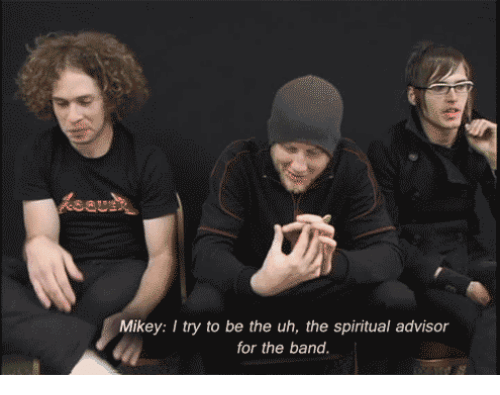 the band: Mikey: I try to be the uh, the spiritual advisor  for the band.