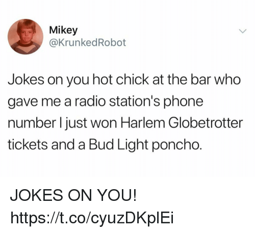 Funny, Phone, and Radio: Mikey  @KrunkedRobot  Jokes on you hot chick at the bar who  gave me a radio station's phone  number l just won Harlem Globetrotter  tickets and a Bud Light poncho. JOKES ON YOU! https://t.co/cyuzDKplEi